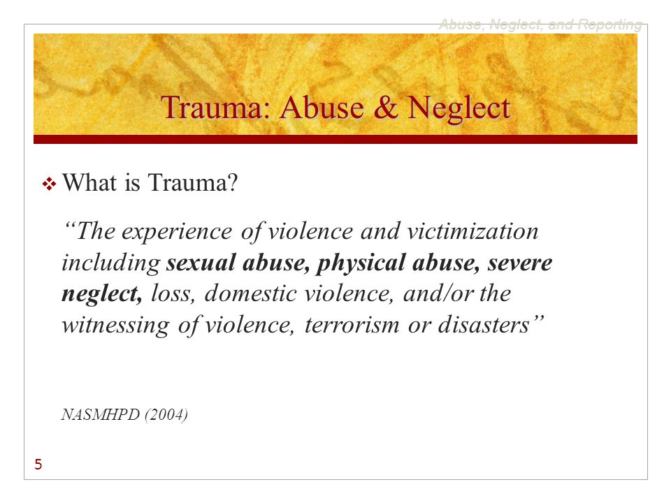 """Abuse, Neglect, and Reporting Trauma: Abuse & Neglect  What is Trauma? """"The experience of violence and victimization including sexual abuse, physical"""