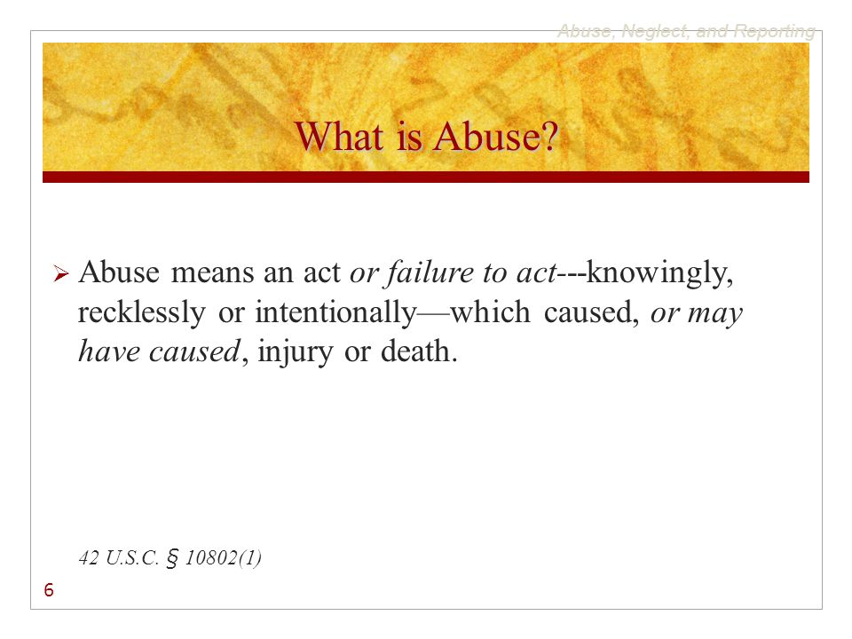 Abuse, Neglect, and Reporting What is Abuse?  Abuse means an act or failure to act---knowingly, recklessly or intentionally—which caused, or may have