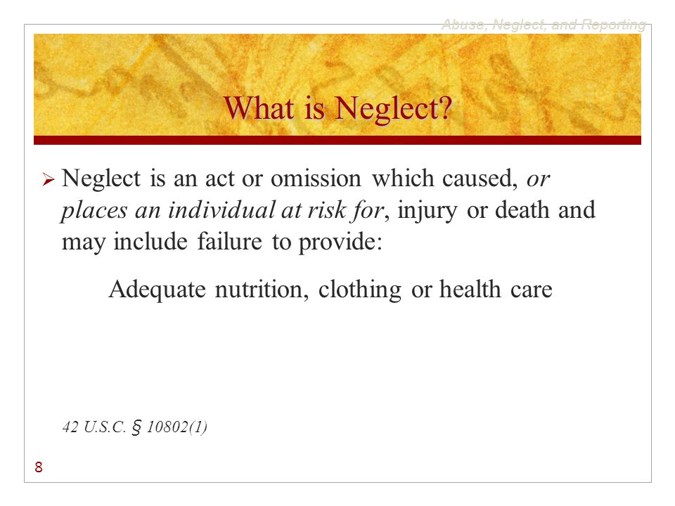 Abuse, Neglect, and Reporting What is Neglect?  Neglect is an act or omission which caused, or places an individual at risk for, injury or death and