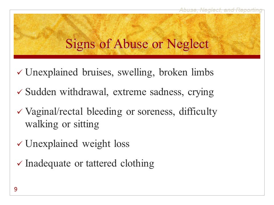Abuse, Neglect, and Reporting Signs of Abuse or Neglect Unexplained bruises, swelling, broken limbs Sudden withdrawal, extreme sadness, crying Vaginal/rectal bleeding or soreness, difficulty walking or sitting Unexplained weight loss Inadequate or tattered clothing 9