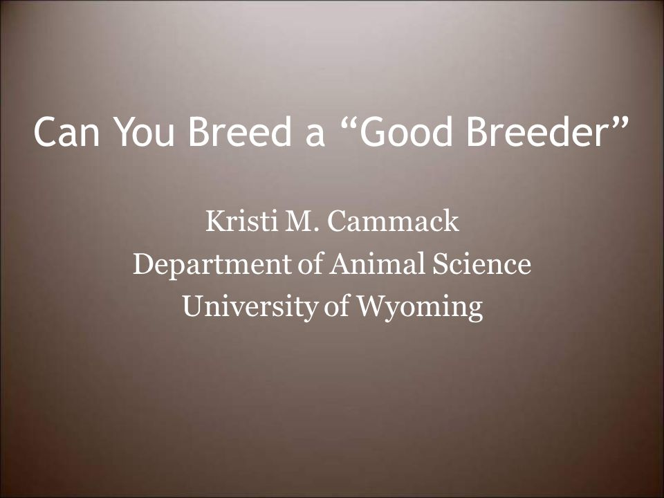 Can You Breed a Good Breeder Kristi M. Cammack Department of Animal Science University of Wyoming