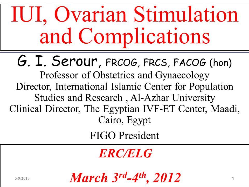 IUI, Ovarian Stimulation and Complications G. I. Serour, FRCOG, FRCS, FACOG (hon) Professor of Obstetrics and Gynaecology Director, International Isla