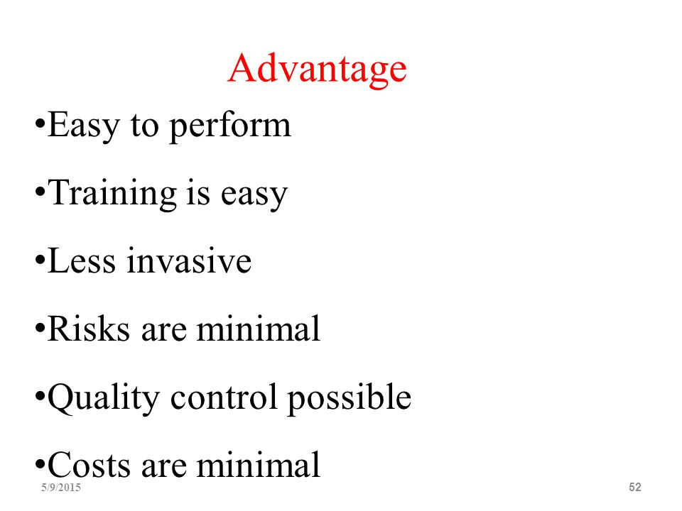 5/9/201552 Easy to perform Training is easy Less invasive Risks are minimal Quality control possible Costs are minimal Advantage