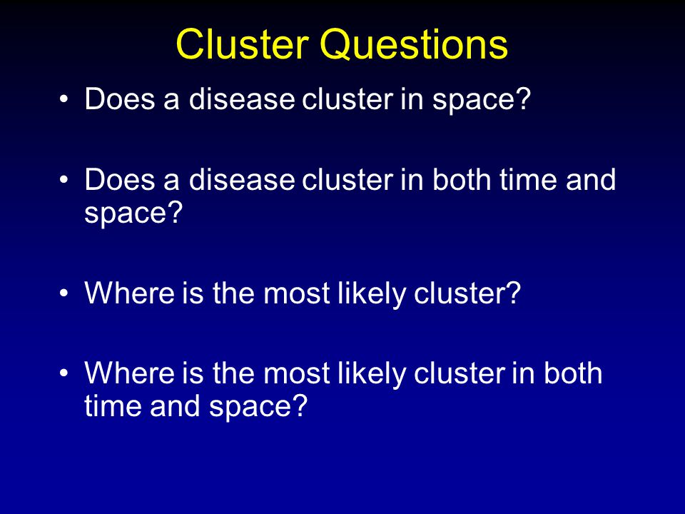 Cluster Questions Does a disease cluster in space? Does a disease cluster in both time and space? Where is the most likely cluster? Where is the most