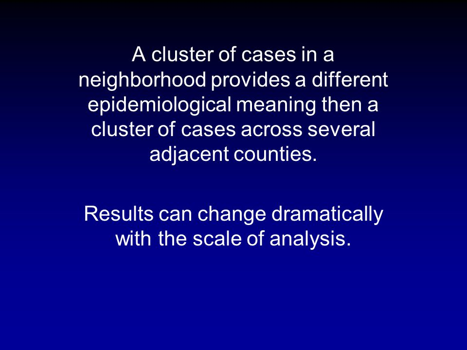 A cluster of cases in a neighborhood provides a different epidemiological meaning then a cluster of cases across several adjacent counties.