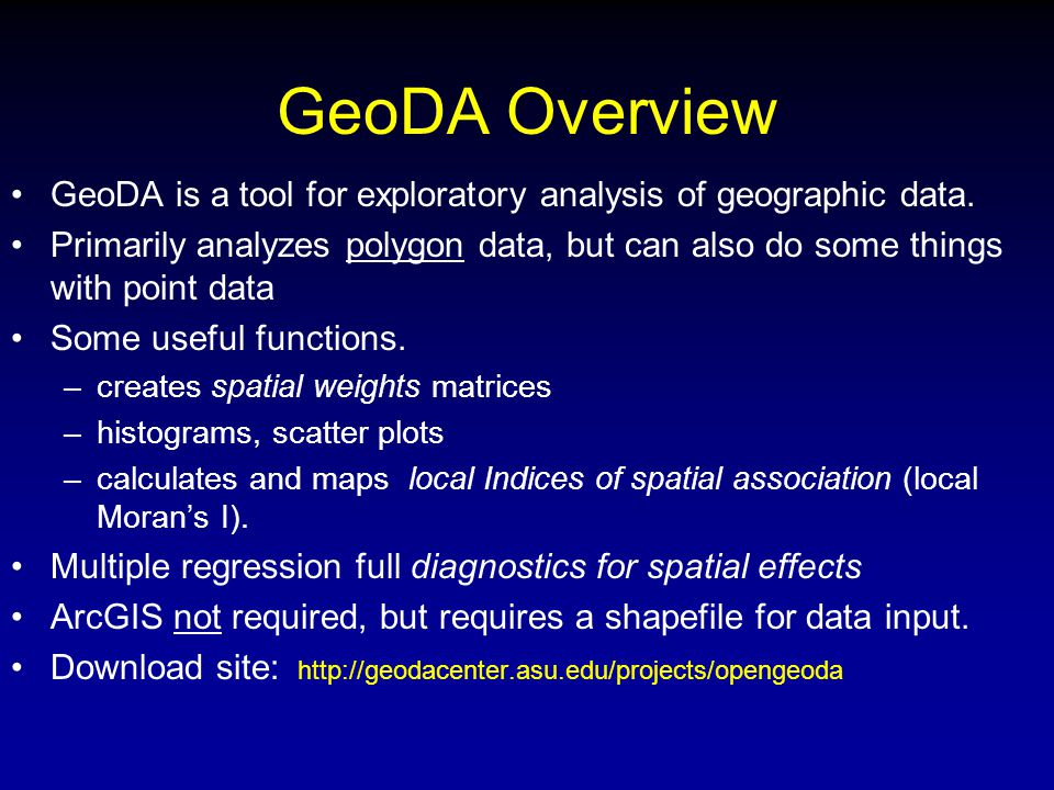 GeoDA Overview GeoDA is a tool for exploratory analysis of geographic data. Primarily analyzes polygon data, but can also do some things with point da