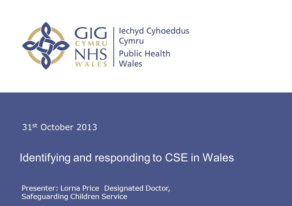 Lorna Price, Designated Doctor, Safeguarding Children Service Identifying and responding to CSE in Wales 31 st October 2013 Presenter: Lorna Price Designated Doctor, Safeguarding Children Service