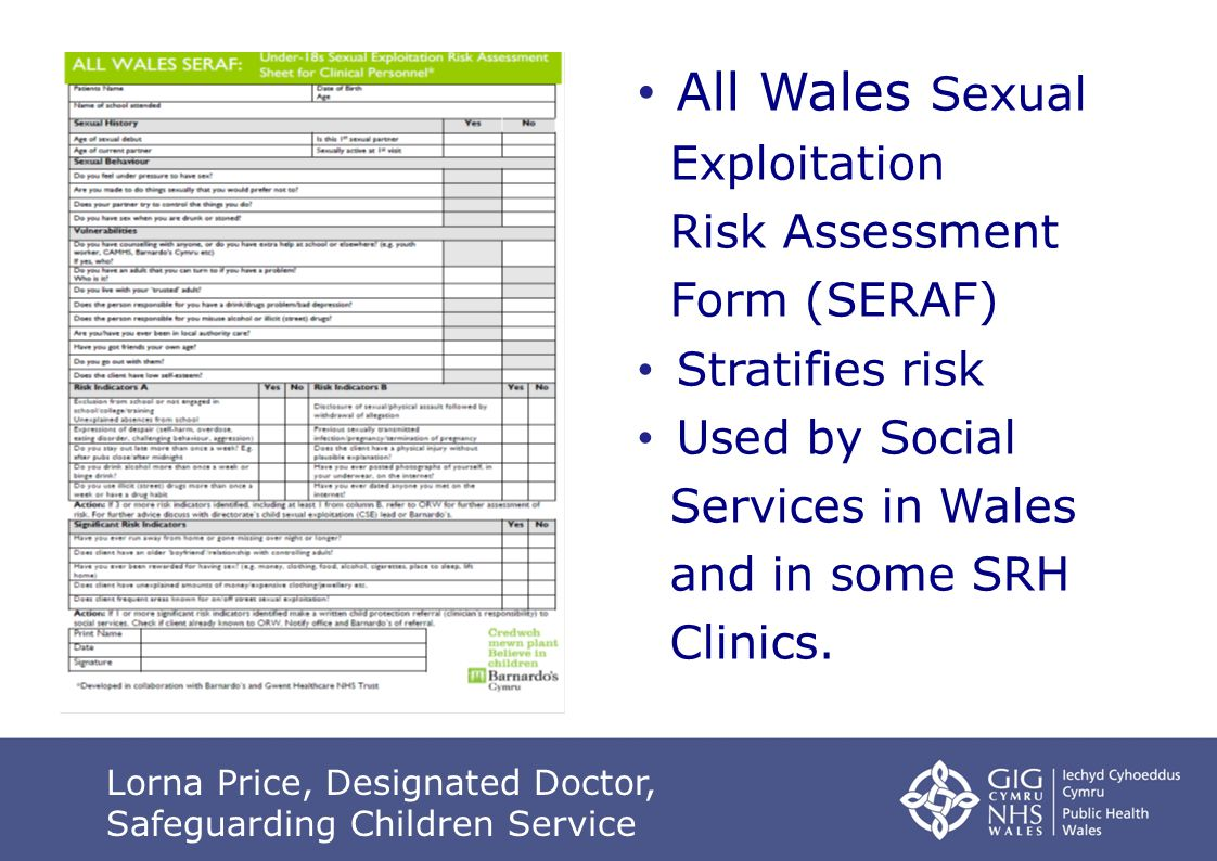 Safeguarding Children s Service Lead GP All Wales Sexual Exploitation Risk Assessment Form (SERAF) Stratifies risk Used by Social Services in Wales and in some SRH Clinics.