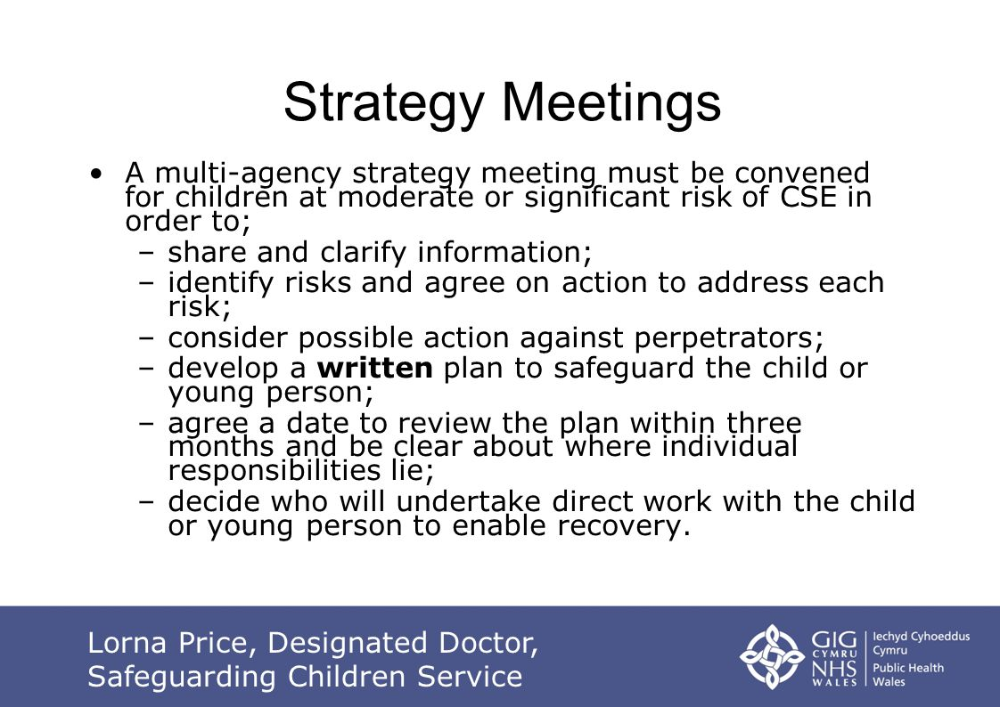 A multi-agency strategy meeting must be convened for children at moderate or significant risk of CSE in order to; –share and clarify information; –identify risks and agree on action to address each risk; –consider possible action against perpetrators; –develop a written plan to safeguard the child or young person; –agree a date to review the plan within three months and be clear about where individual responsibilities lie; –decide who will undertake direct work with the child or young person to enable recovery.