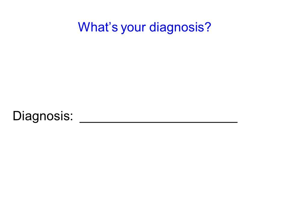 What's your diagnosis Diagnosis: ______________________