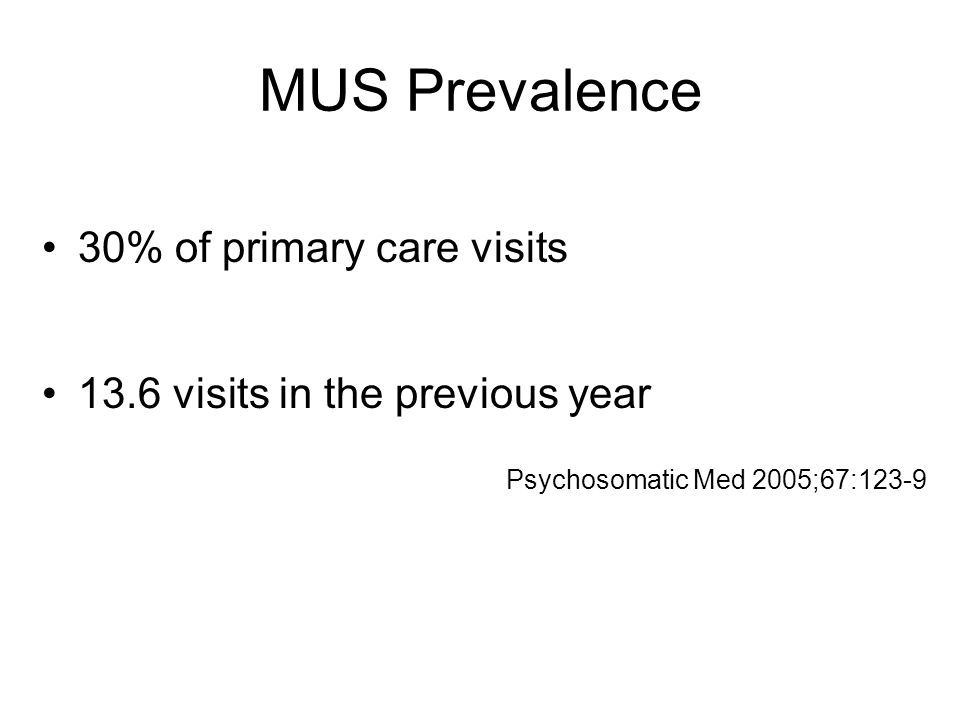 MUS Prevalence 30% of primary care visits 13.6 visits in the previous year Psychosomatic Med 2005;67:123-9