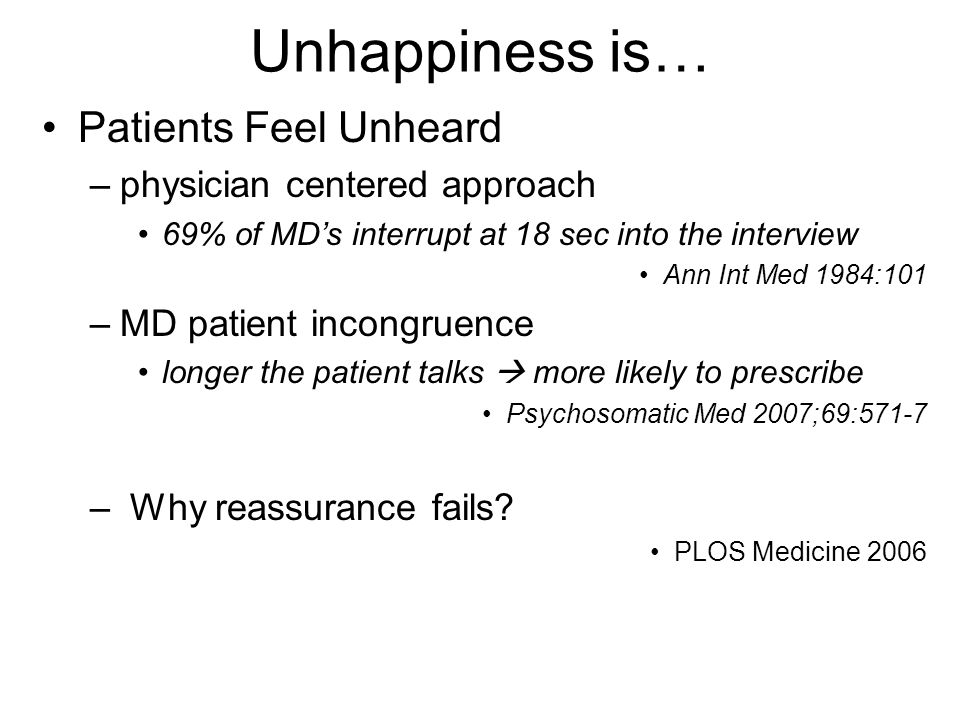 Unhappiness is… Patients Feel Unheard –physician centered approach 69% of MD's interrupt at 18 sec into the interview Ann Int Med 1984:101 –MD patient incongruence longer the patient talks  more likely to prescribe Psychosomatic Med 2007;69:571-7 – Why reassurance fails.