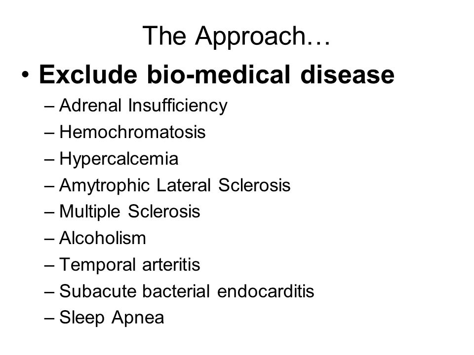 The Approach… Exclude bio-medical disease –Adrenal Insufficiency –Hemochromatosis –Hypercalcemia –Amytrophic Lateral Sclerosis –Multiple Sclerosis –Alcoholism –Temporal arteritis –Subacute bacterial endocarditis –Sleep Apnea
