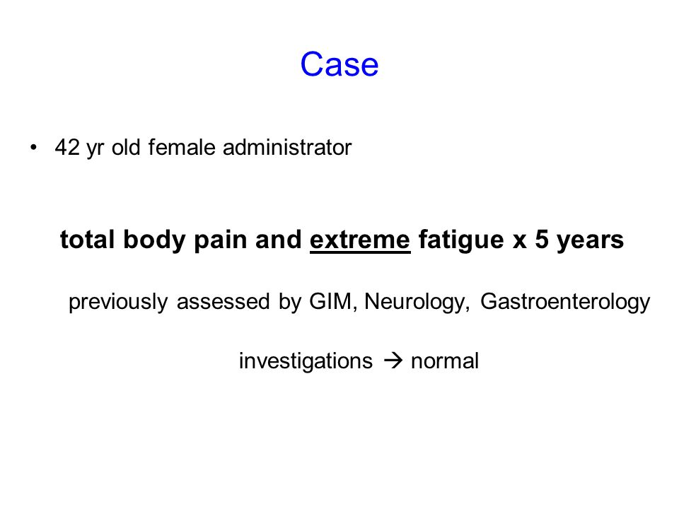 Case 42 yr old female administrator total body pain and extreme fatigue x 5 years previously assessed by GIM, Neurology, Gastroenterology investigations  normal