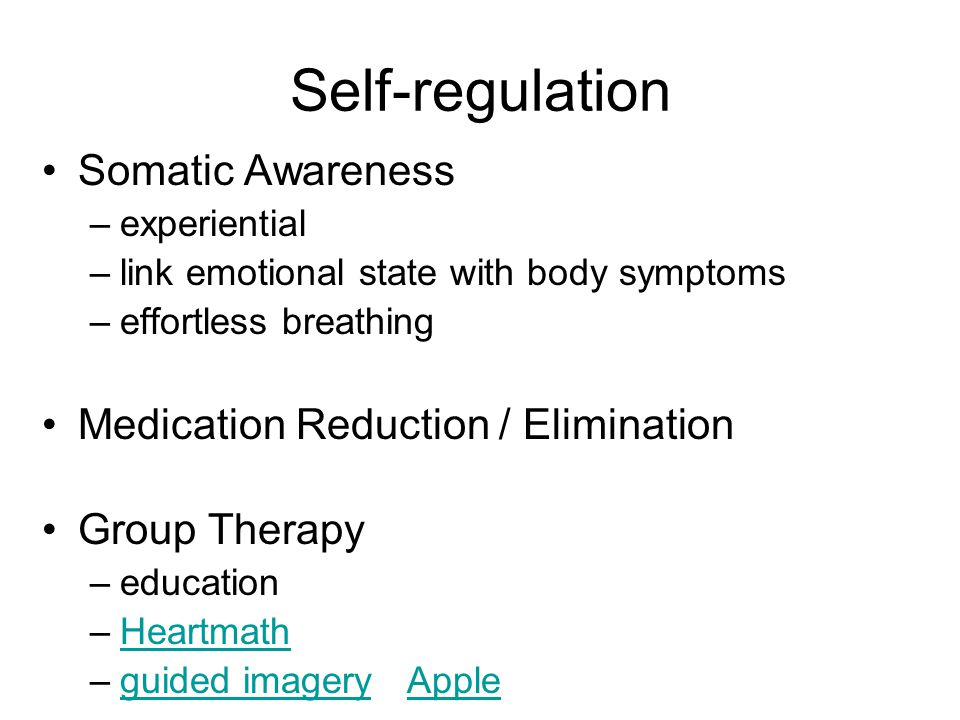 Self-regulation Somatic Awareness –experiential –link emotional state with body symptoms –effortless breathing Medication Reduction / Elimination Group Therapy –education –HeartmathHeartmath –guided imagery Appleguided imageryApple