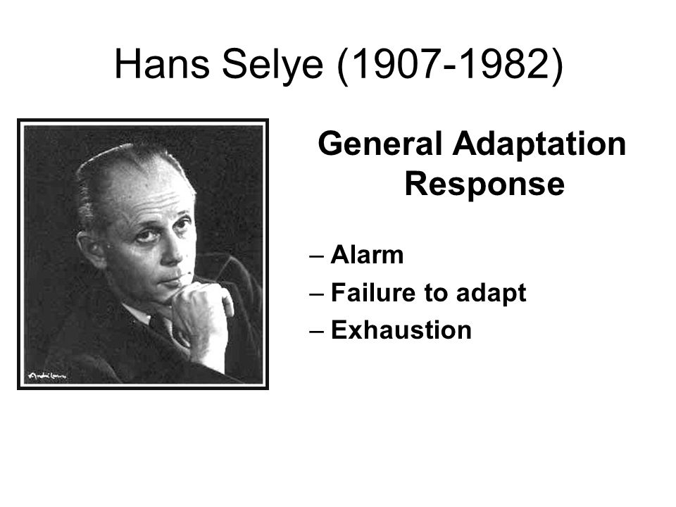 Hans Selye (1907-1982) General Adaptation Response –Alarm –Failure to adapt –Exhaustion