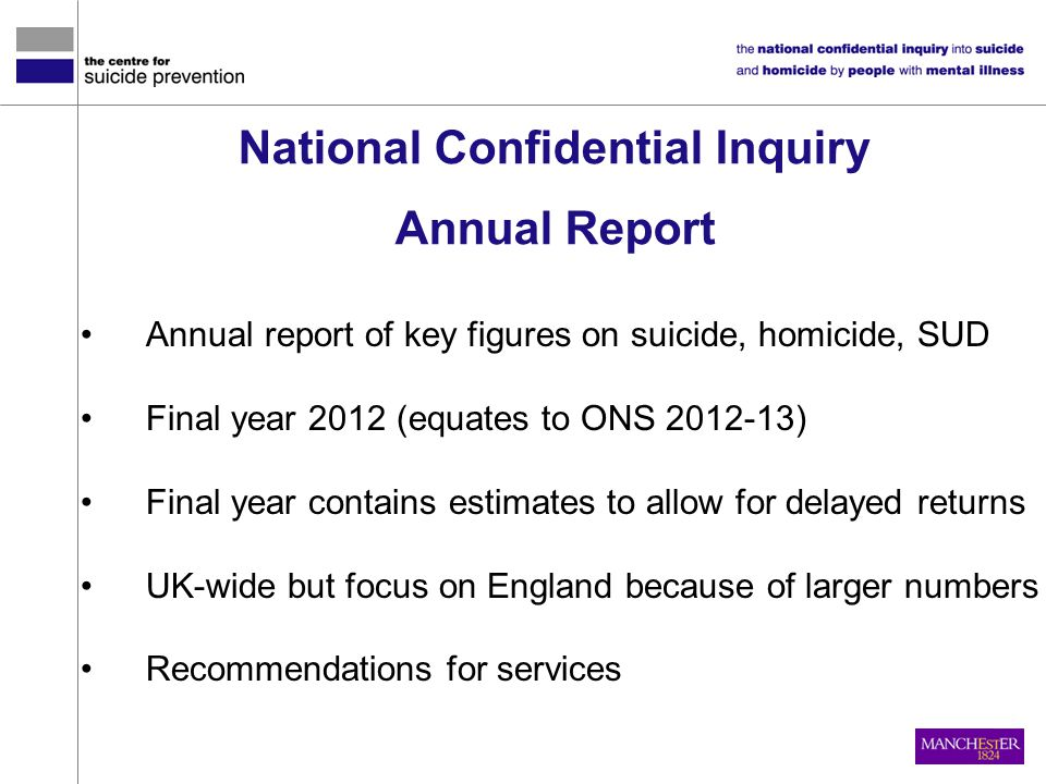 Annual report of key figures on suicide, homicide, SUD Final year 2012 (equates to ONS 2012-13) Final year contains estimates to allow for delayed ret