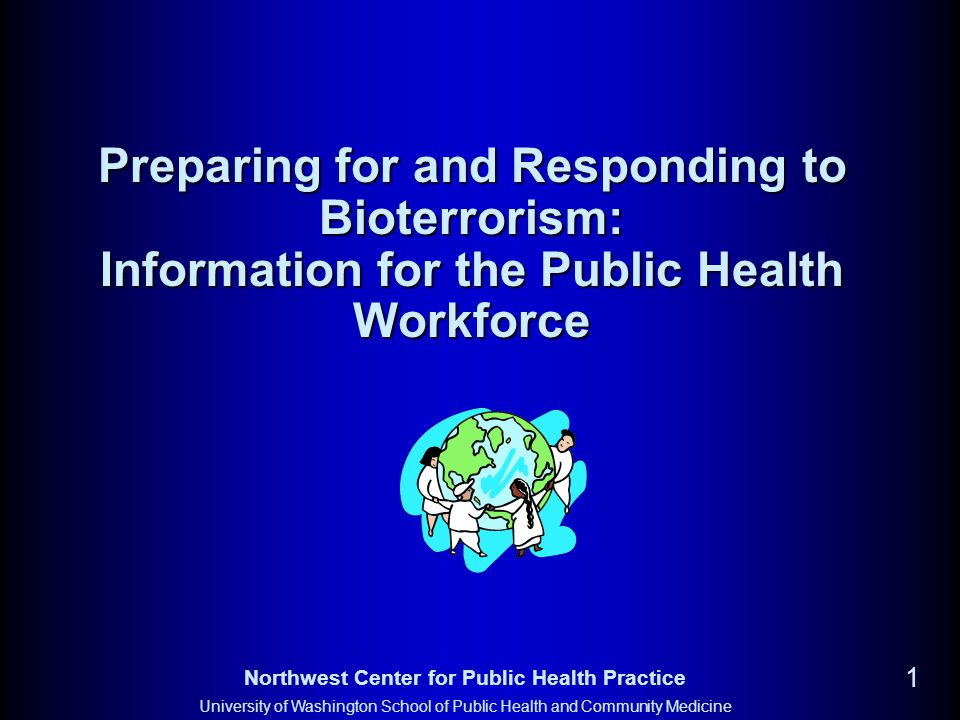 Northwest Center for Public Health Practice University of Washington School of Public Health and Community Medicine 1 Preparing for and Responding to Bioterrorism: Information for the Public Health Workforce