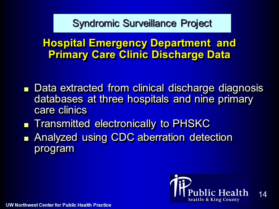 UW Northwest Center for Public Health Practice 14 Hospital Emergency Department and Primary Care Clinic Discharge Data Data extracted from clinical discharge diagnosis databases at three hospitals and nine primary care clinics Transmitted electronically to PHSKC Analyzed using CDC aberration detection program Data extracted from clinical discharge diagnosis databases at three hospitals and nine primary care clinics Transmitted electronically to PHSKC Analyzed using CDC aberration detection program Syndromic Surveillance Project