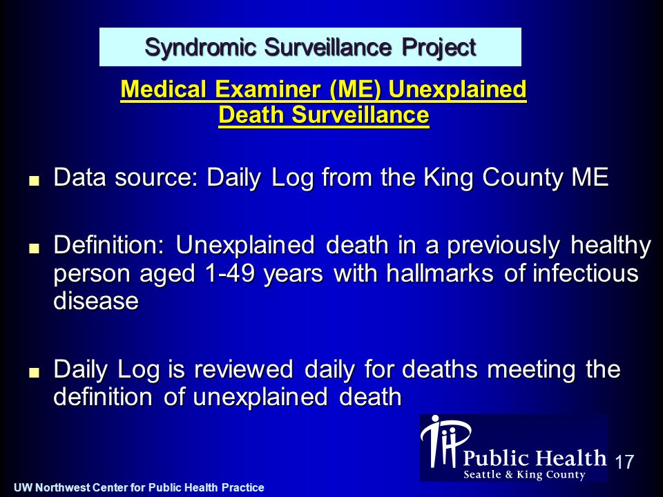 UW Northwest Center for Public Health Practice 17 Syndromic Surveillance Project Medical Examiner (ME) Unexplained Death Surveillance Data source: Daily Log from the King County ME Definition: Unexplained death in a previously healthy person aged 1-49 years with hallmarks of infectious disease Daily Log is reviewed daily for deaths meeting the definition of unexplained death