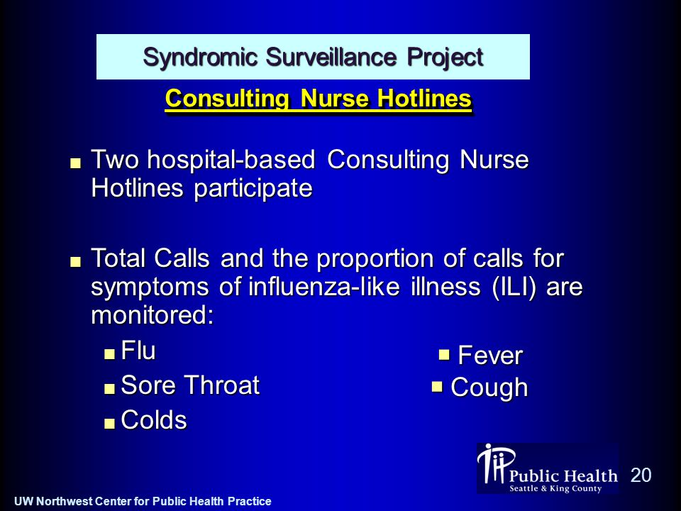 UW Northwest Center for Public Health Practice 20 Consulting Nurse Hotlines Syndromic Surveillance Project Two hospital-based Consulting Nurse Hotlines participate Total Calls and the proportion of calls for symptoms of influenza-like illness (ILI) are monitored: Flu Sore Throat Colds  Fever  Cough