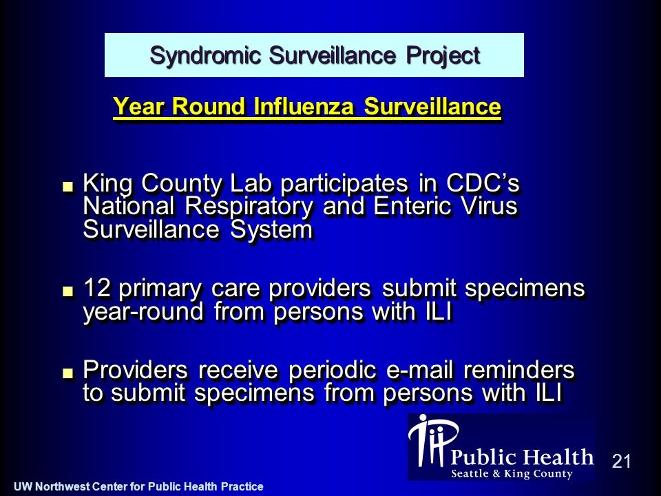 UW Northwest Center for Public Health Practice 21 Year Round Influenza Surveillance King County Lab participates in CDC's National Respiratory and Enteric Virus Surveillance System 12 primary care providers submit specimens year-round from persons with ILI Providers receive periodic e-mail reminders to submit specimens from persons with ILI King County Lab participates in CDC's National Respiratory and Enteric Virus Surveillance System 12 primary care providers submit specimens year-round from persons with ILI Providers receive periodic e-mail reminders to submit specimens from persons with ILI Syndromic Surveillance Project