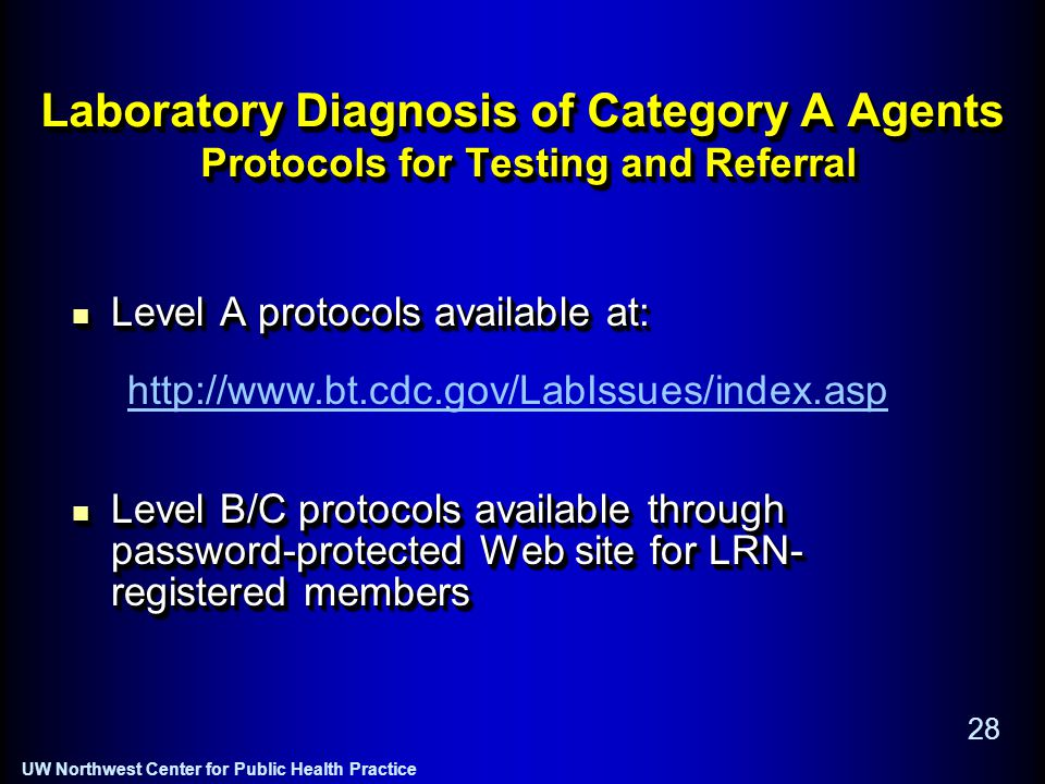 UW Northwest Center for Public Health Practice 28 Laboratory Diagnosis of Category A Agents Protocols for Testing and Referral Level A protocols available at: Level A protocols available at: Level B/C protocols available through password-protected Web site for LRN- registered members Level B/C protocols available through password-protected Web site for LRN- registered members Level A protocols available at: Level A protocols available at: Level B/C protocols available through password-protected Web site for LRN- registered members Level B/C protocols available through password-protected Web site for LRN- registered members http://www.bt.cdc.gov/LabIssues/index.asp