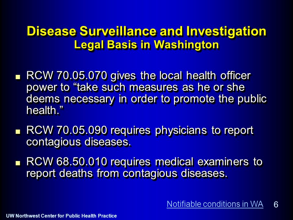 UW Northwest Center for Public Health Practice 6 Disease Surveillance and Investigation Legal Basis in Washington RCW 70.05.070 gives the local health officer power to take such measures as he or she deems necessary in order to promote the public health. RCW 70.05.090 requires physicians to report contagious diseases.