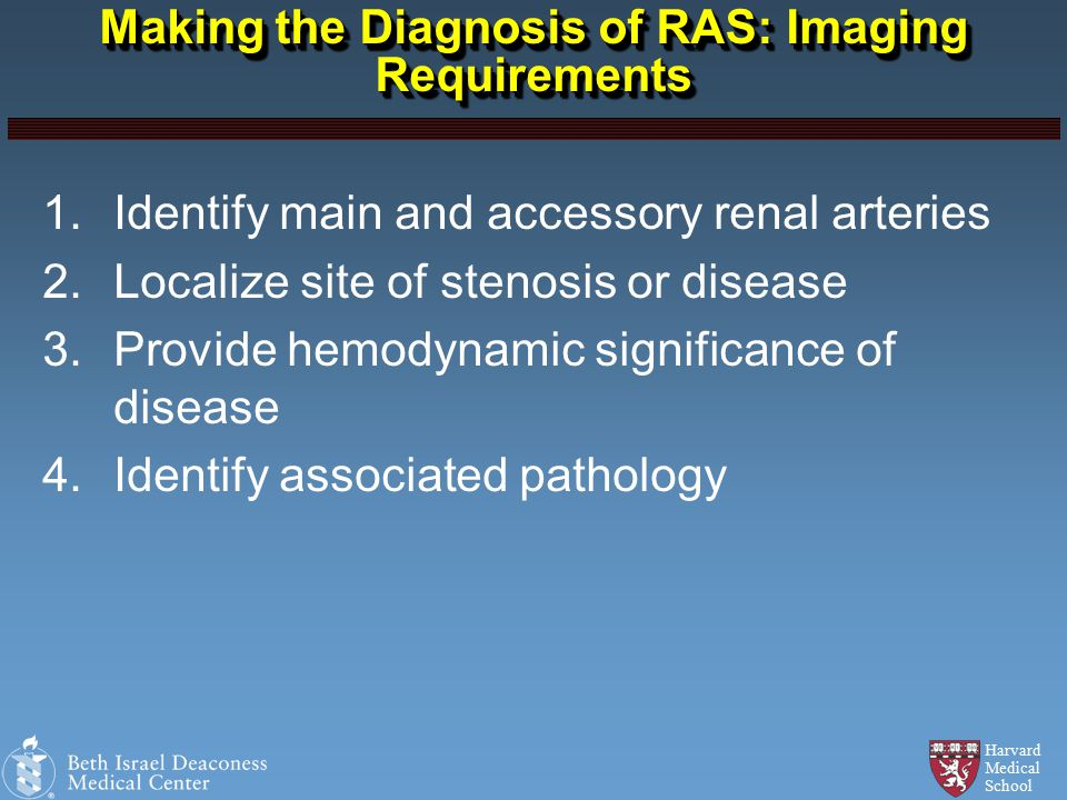 Harvard Medical School Making the Diagnosis of RAS: Imaging Requirements 1.Identify main and accessory renal arteries 2.Localize site of stenosis or disease 3.Provide hemodynamic significance of disease 4.Identify associated pathology