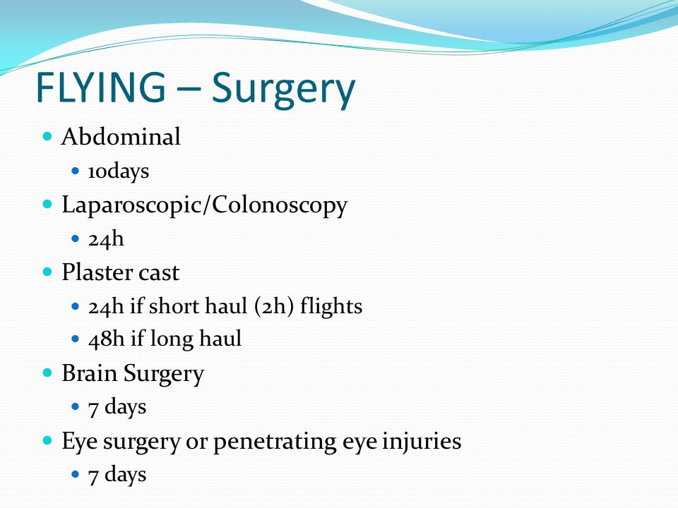 FLYING – Surgery Abdominal 10days Laparoscopic/Colonoscopy 24h Plaster cast 24h if short haul (2h) flights 48h if long haul Brain Surgery 7 days Eye surgery or penetrating eye injuries 7 days