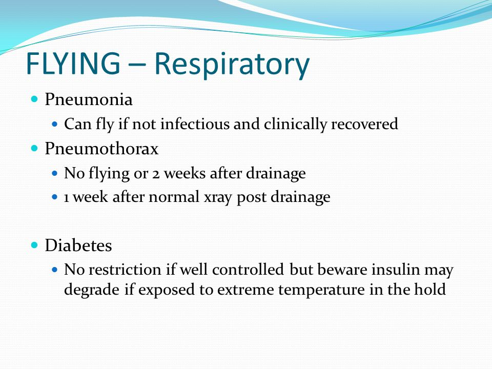 FLYING – Respiratory Pneumonia Can fly if not infectious and clinically recovered Pneumothorax No flying or 2 weeks after drainage 1 week after normal xray post drainage Diabetes No restriction if well controlled but beware insulin may degrade if exposed to extreme temperature in the hold