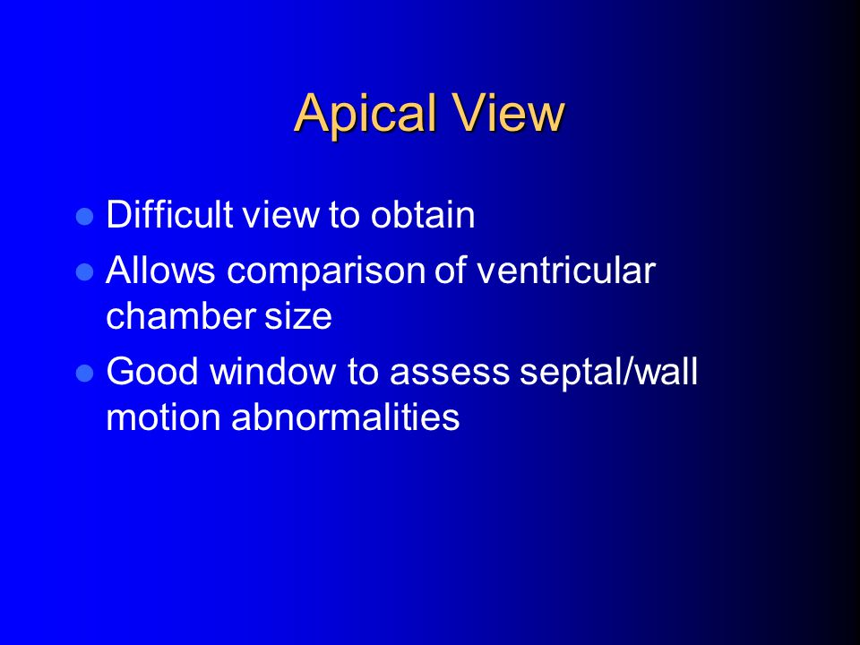 Apical View Difficult view to obtain Allows comparison of ventricular chamber size Good window to assess septal/wall motion abnormalities