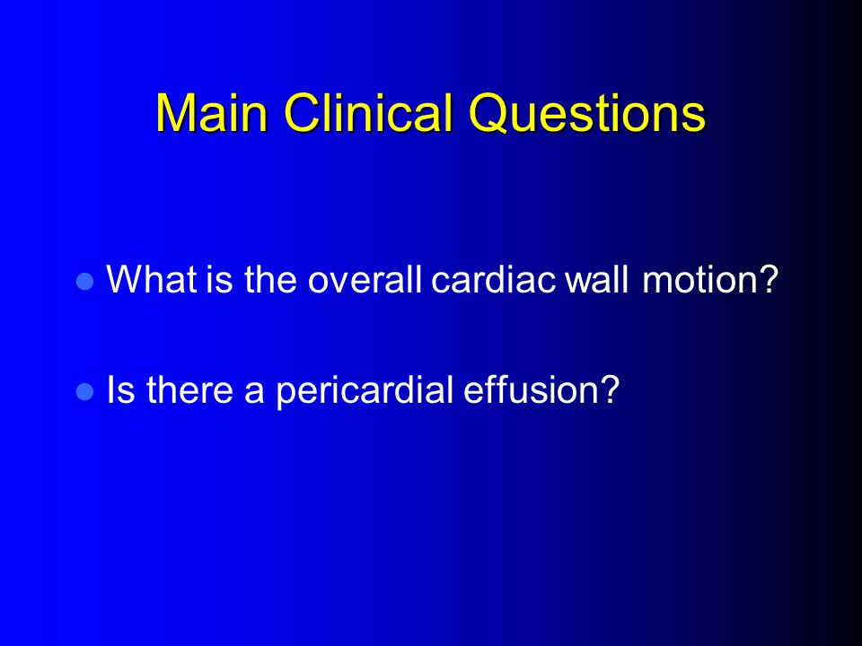 Main Clinical Questions What is the overall cardiac wall motion? Is there a pericardial effusion?