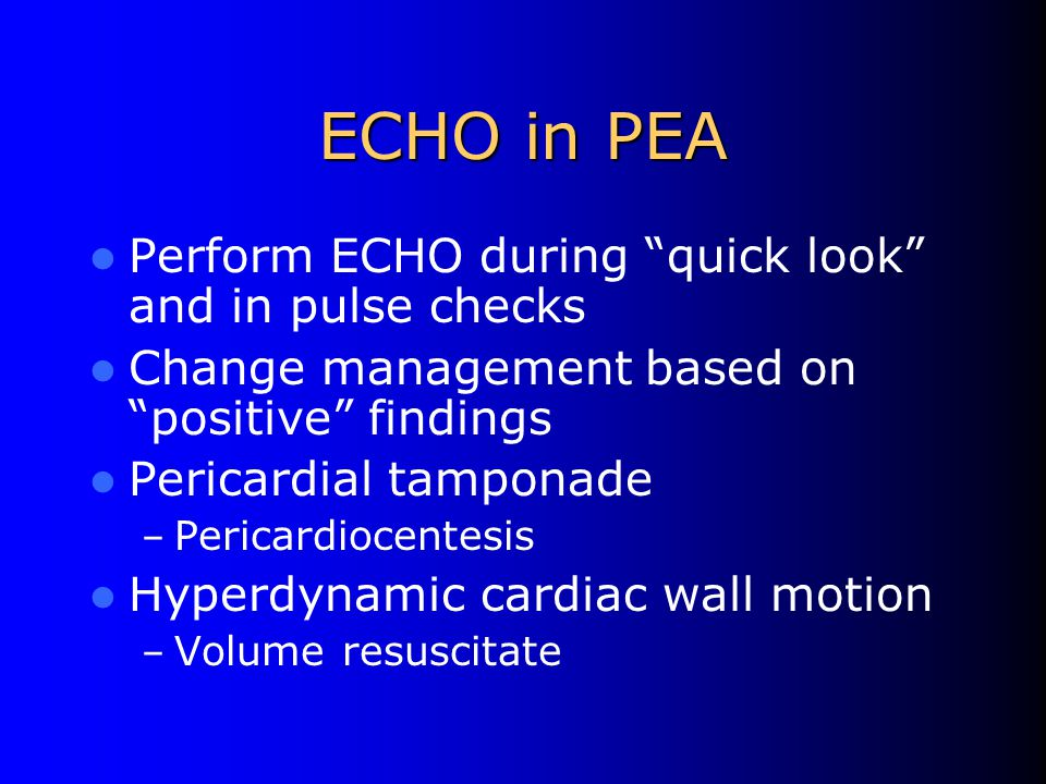 ECHO in PEA Perform ECHO during quick look and in pulse checks Change management based on positive findings Pericardial tamponade – Pericardiocentesis Hyperdynamic cardiac wall motion – Volume resuscitate