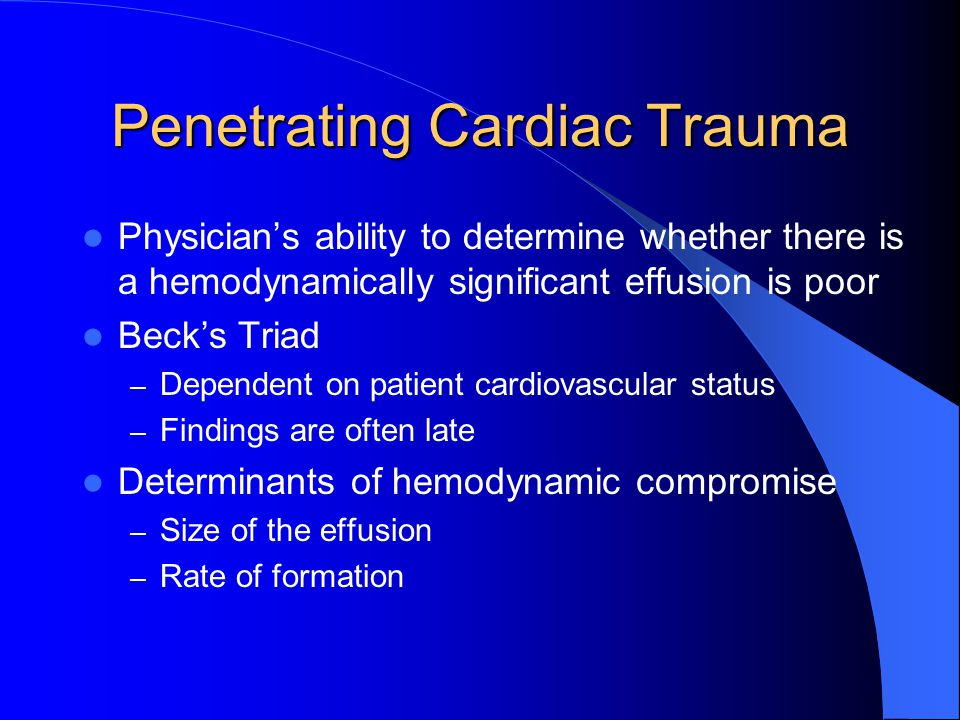 Penetrating Cardiac Trauma Physician's ability to determine whether there is a hemodynamically significant effusion is poor Beck's Triad – Dependent on patient cardiovascular status – Findings are often late Determinants of hemodynamic compromise – Size of the effusion – Rate of formation