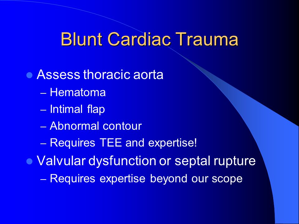 Blunt Cardiac Trauma Assess thoracic aorta – Hematoma – Intimal flap – Abnormal contour – Requires TEE and expertise.