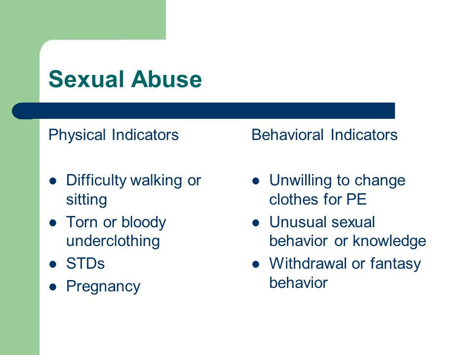 Sexual Abuse Physical Indicators Difficulty walking or sitting Torn or bloody underclothing STDs Pregnancy Behavioral Indicators Unwilling to change clothes for PE Unusual sexual behavior or knowledge Withdrawal or fantasy behavior