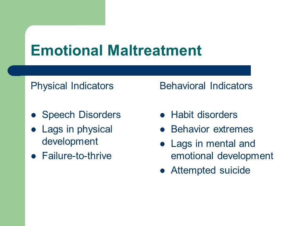 Emotional Maltreatment Physical Indicators Speech Disorders Lags in physical development Failure-to-thrive Behavioral Indicators Habit disorders Behavior extremes Lags in mental and emotional development Attempted suicide