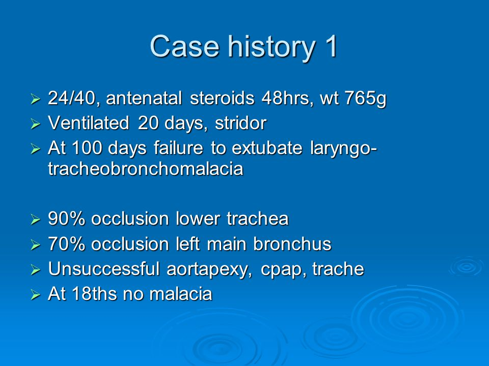 Case history 1  24/40, antenatal steroids 48hrs, wt 765g  Ventilated 20 days, stridor  At 100 days failure to extubate laryngo- tracheobronchomalacia  90% occlusion lower trachea  70% occlusion left main bronchus  Unsuccessful aortapexy, cpap, trache  At 18ths no malacia