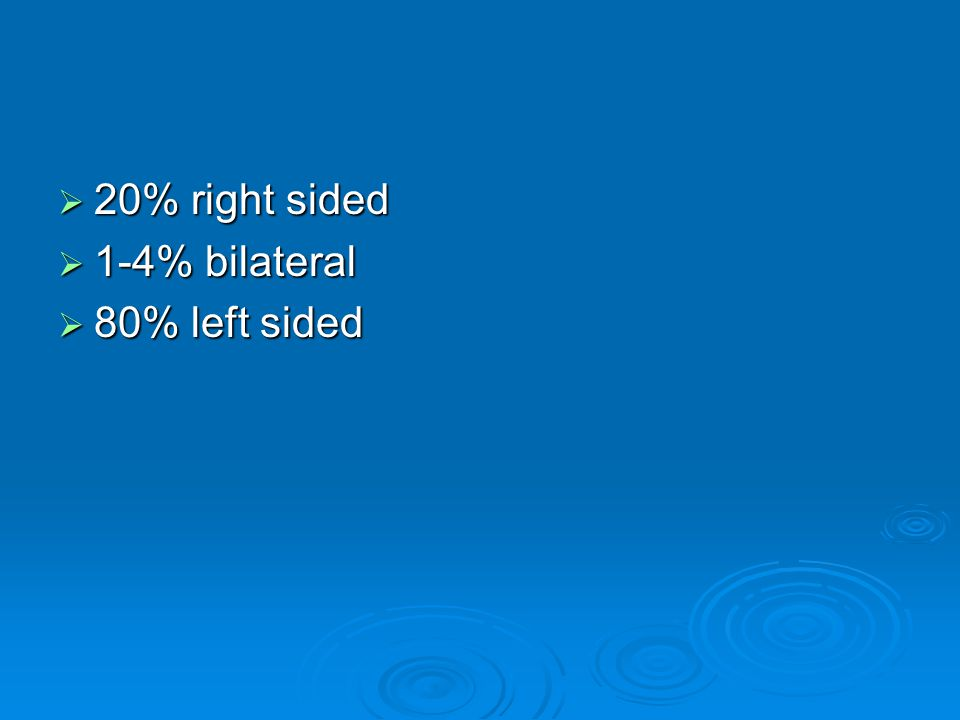  20% right sided  1-4% bilateral  80% left sided