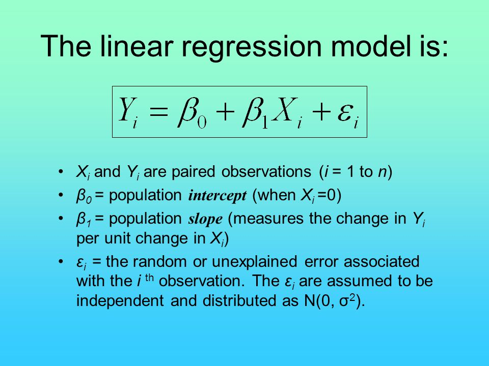 The linear regression model is: X i and Y i are paired observations (i = 1 to n) β 0 = population intercept (when X i =0) β 1 = population slope (meas