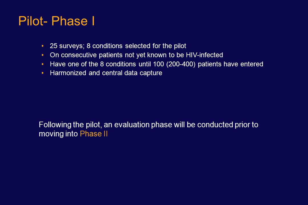 Pilot- Phase I 25 surveys; 8 conditions selected for the pilot On consecutive patients not yet known to be HIV-infected Have one of the 8 conditions until 100 (200-400) patients have entered Harmonized and central data capture Following the pilot, an evaluation phase will be conducted prior to moving into Phase II