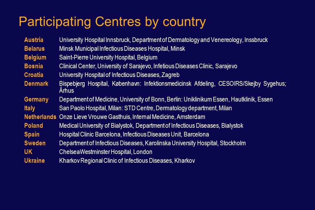 Participating Centres by country Austria University Hospital Innsbruck, Department of Dermatology and Venereology, Inssbruck Belarus Minsk Municipal Infectious Diseases Hospital, Minsk Belgium Saint-Pierre University Hospital, Belgium Bosnia Clinical Center, University of Sarajevo, Infetious Diseases Clinic, Sarajevo Croatia University Hospital of Infectious Diseases, Zagreb Denmark Bispebjerg Hospital, København: Infektionsmedicinsk Afdeling, CESOIRS/Skejby Sygehus; Århus Germany Department of Medicine, University of Bonn, Berlin: Uniklinikum Essen, Hautklinik, Essen Italy San Paolo Hospital, Milan: STD Centre, Dermatology department, Milan Netherlands Onze Lieve Vrouwe Gasthuis, Internal Medicine, Amsterdam Poland Medical University of Bialystok, Department of Infectious Diseases, Bialystok Spain Hospital Clinic Barcelona, Infectious Diseases Unit, Barcelona Sweden Department of Infectious Diseases, Karolinska University Hospital, Stockholm UK ChelseaWestminster Hospital, London Ukraine Kharkov Regional Clinic of Infectious Diseases, Kharkov