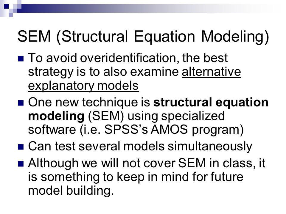 SEM (Structural Equation Modeling) To avoid overidentification, the best strategy is to also examine alternative explanatory models One new technique is structural equation modeling (SEM) using specialized software (i.e.