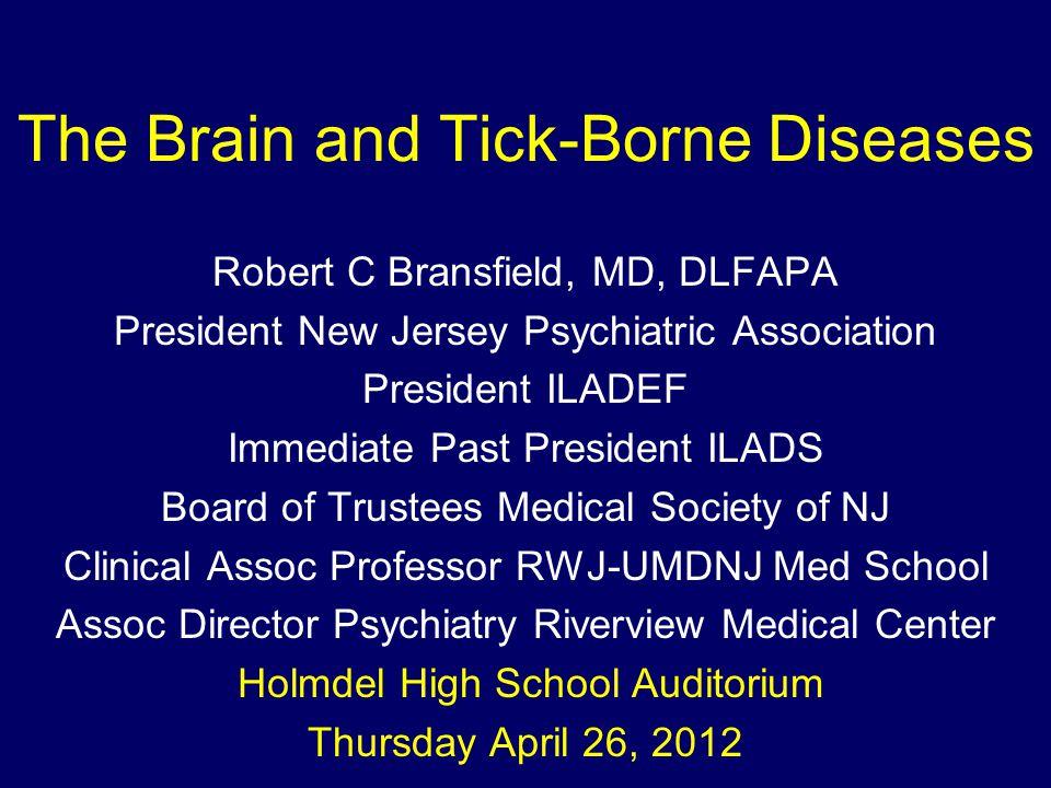 The Brain and Tick-Borne Diseases Robert C Bransfield, MD, DLFAPA President New Jersey Psychiatric Association President ILADEF Immediate Past Preside