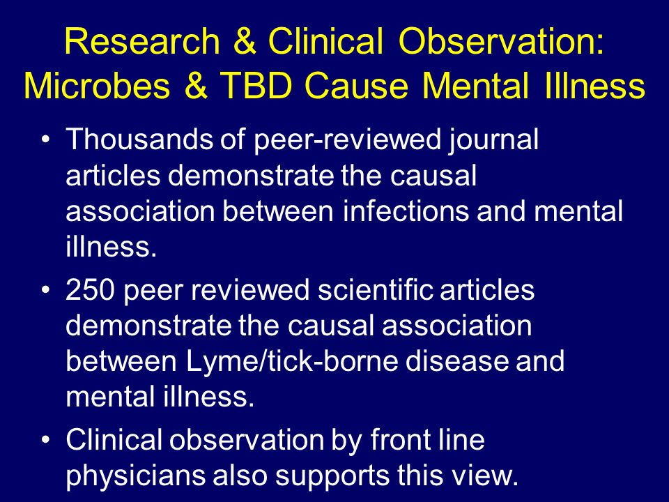 Research & Clinical Observation: Microbes & TBD Cause Mental Illness Thousands of peer-reviewed journal articles demonstrate the causal association be