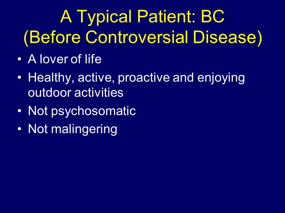 A Typical Patient: BC (Before Controversial Disease) A lover of life Healthy, active, proactive and enjoying outdoor activities Not psychosomatic Not