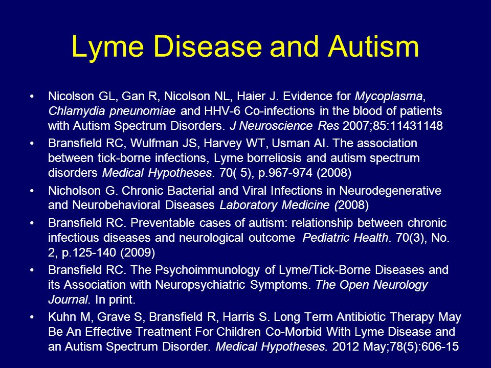 Lyme Disease and Autism Nicolson GL, Gan R, Nicolson NL, Haier J. Evidence for Mycoplasma, Chlamydia pneunomiae and HHV-6 Co-infections in the blood o