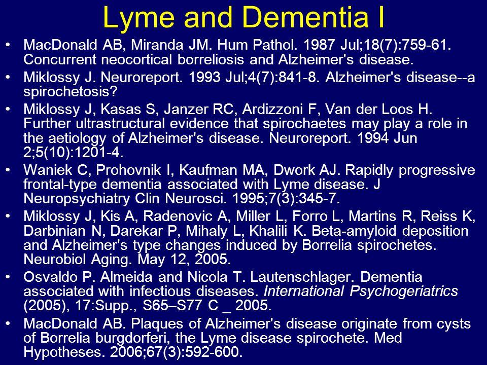 Lyme and Dementia I MacDonald AB, Miranda JM. Hum Pathol. 1987 Jul;18(7):759-61. Concurrent neocortical borreliosis and Alzheimer's disease. Miklossy