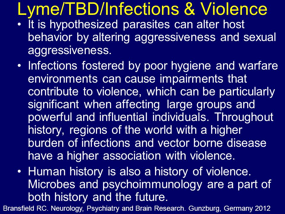 Lyme/TBD/Infections & Violence It is hypothesized parasites can alter host behavior by altering aggressiveness and sexual aggressiveness. Infections f